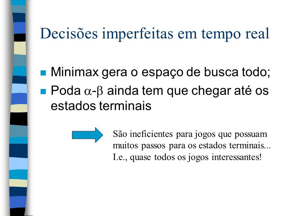 Decisões imperfeitas em tempo real n Minimax gera o espaço de busca todo; n Poda - ainda tem que chegar até os estados terminais São ineficientes para