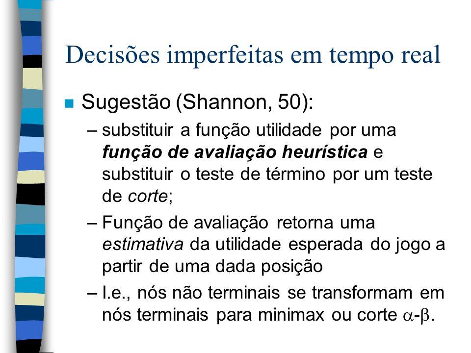Decisões imperfeitas em tempo real n Sugestão (Shannon, 50): –substituir a função utilidade por uma função de avaliação heurística e substituir o test