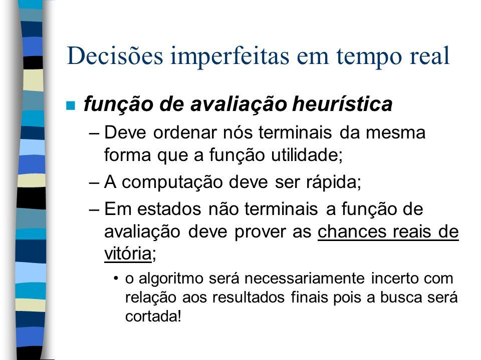 Decisões imperfeitas em tempo real n função de avaliação heurística –Deve ordenar nós terminais da mesma forma que a função utilidade; –A computação d