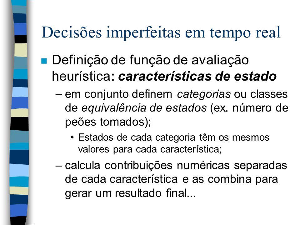 Decisões imperfeitas em tempo real n Definição de função de avaliação heurística: características de estado –em conjunto definem categorias ou classes