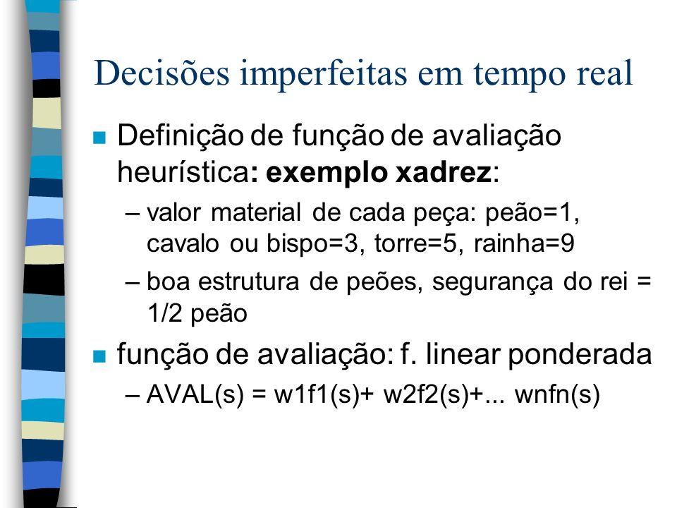 Decisões imperfeitas em tempo real n Definição de função de avaliação heurística: exemplo xadrez: –valor material de cada peça: peão=1, cavalo ou bisp