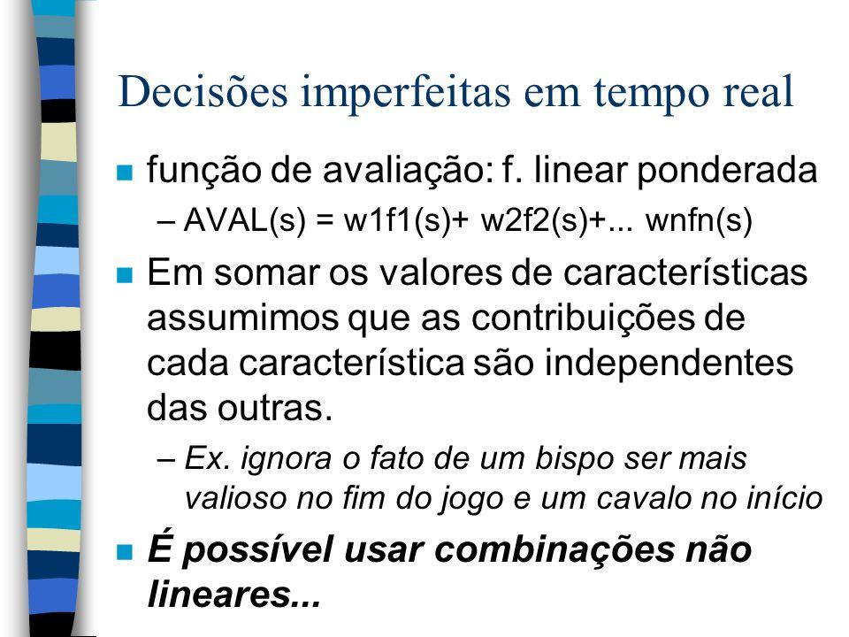 Decisões imperfeitas em tempo real n função de avaliação: f. linear ponderada –AVAL(s) = w1f1(s)+ w2f2(s)+... wnfn(s) n Em somar os valores de caracte