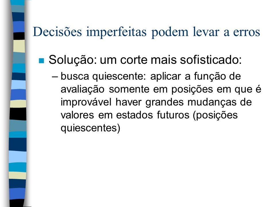 Decisões imperfeitas podem levar a erros n Solução: um corte mais sofisticado: –busca quiescente: aplicar a função de avaliação somente em posições em