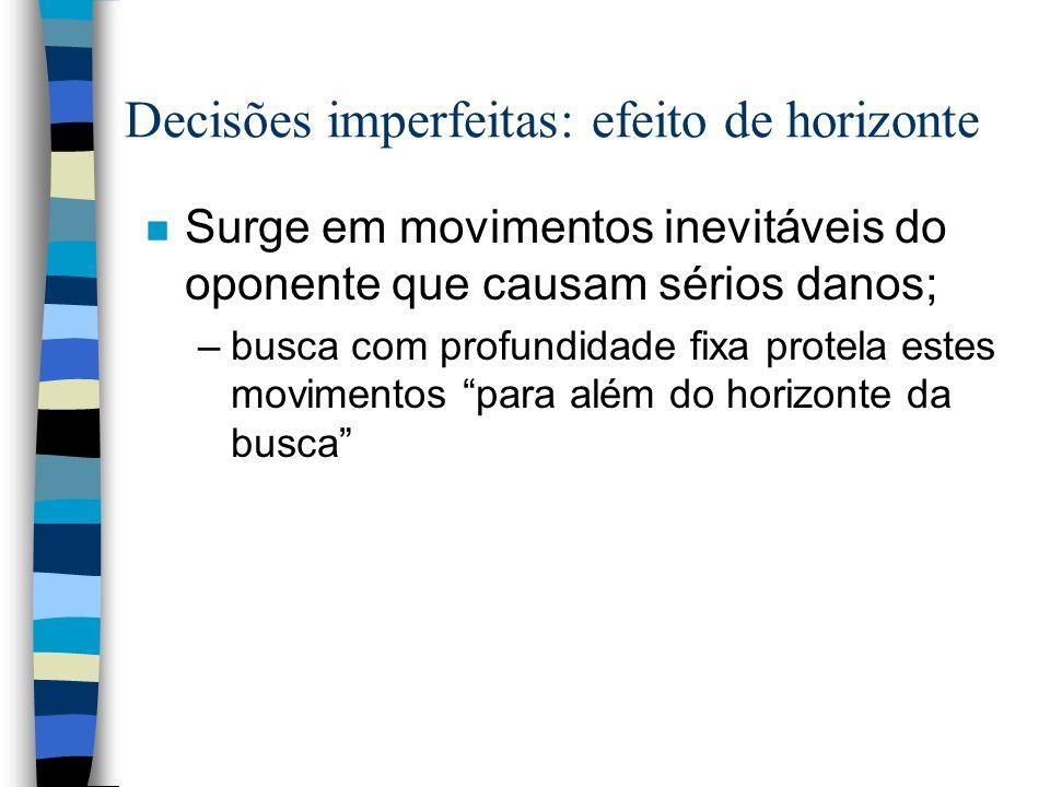 Decisões imperfeitas: efeito de horizonte n Surge em movimentos inevitáveis do oponente que causam sérios danos; –busca com profundidade fixa protela