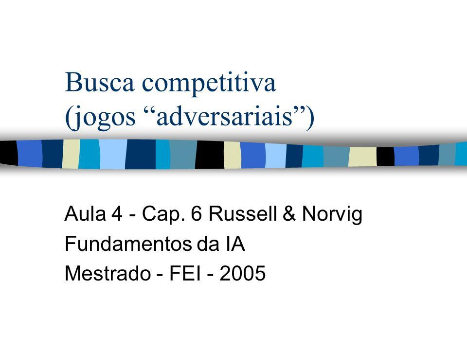 Busca competitiva (jogos adversariais) Aula 4 - Cap. 6 Russell & Norvig Fundamentos da IA Mestrado - FEI - 2005