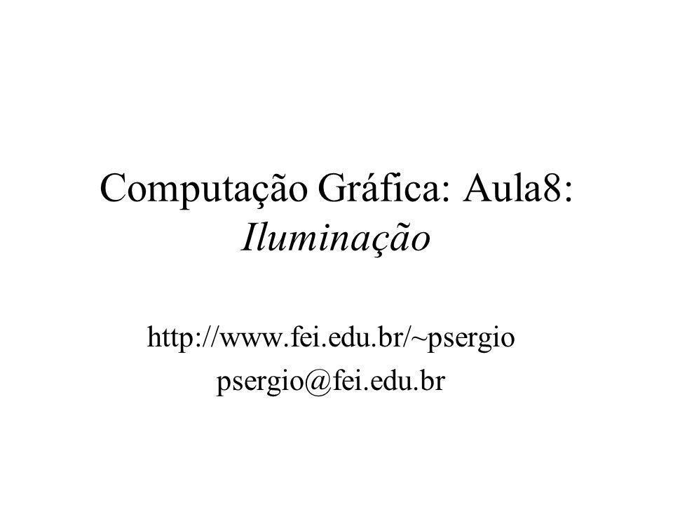 Computação Gráfica: Aula8: Iluminação http://www.fei.edu.br/~psergio psergio@fei.edu.br
