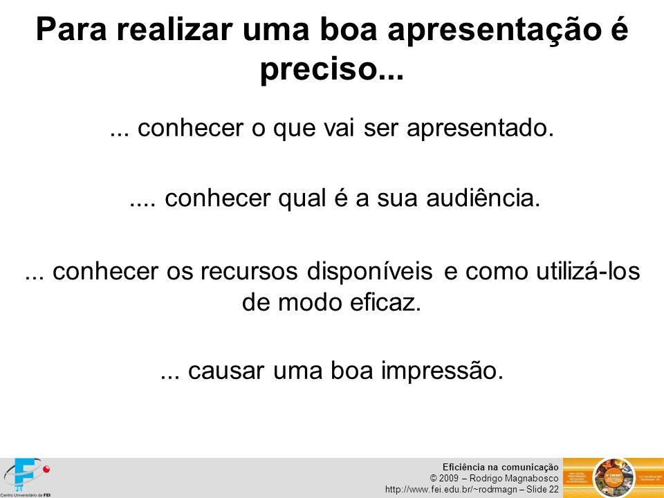 Eficiência na comunicação © 2009 – Rodrigo Magnabosco http://www.fei.edu.br/~rodrmagn – Slide 22... conhecer o que vai ser apresentado..... conhecer q