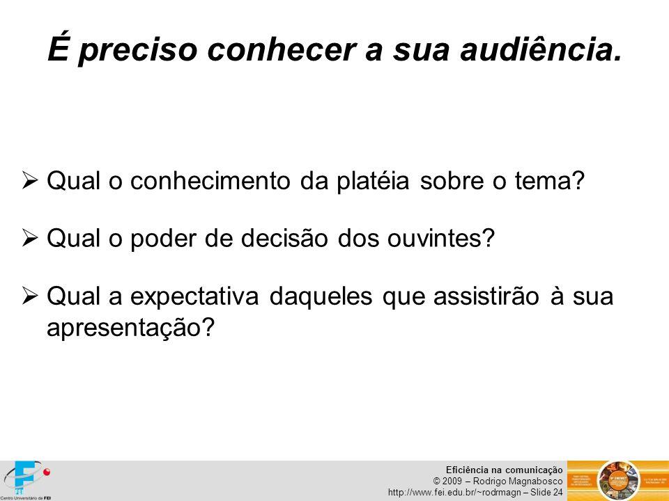 Eficiência na comunicação © 2009 – Rodrigo Magnabosco http://www.fei.edu.br/~rodrmagn – Slide 24 É preciso conhecer a sua audiência. Qual o conhecimen