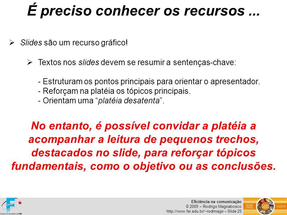 Eficiência na comunicação © 2009 – Rodrigo Magnabosco http://www.fei.edu.br/~rodrmagn – Slide 25 Slides são um recurso gráfico! Textos nos slides deve