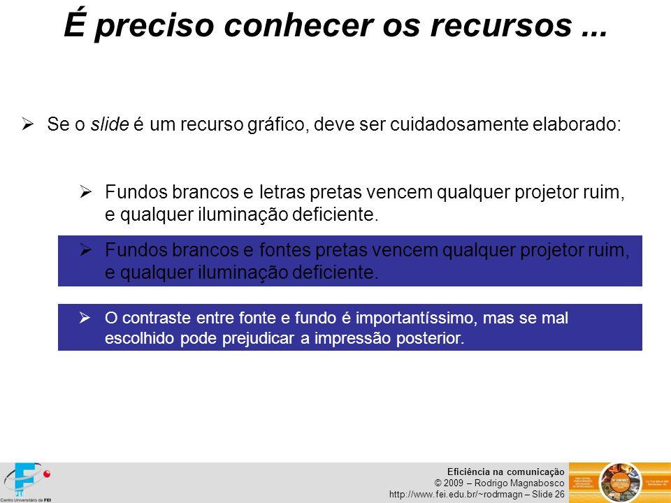 Eficiência na comunicação © 2009 – Rodrigo Magnabosco http://www.fei.edu.br/~rodrmagn – Slide 26 Se o slide é um recurso gráfico, deve ser cuidadosame