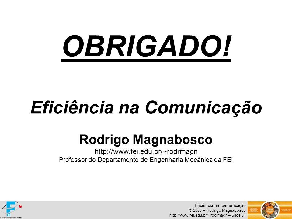 Eficiência na comunicação © 2009 – Rodrigo Magnabosco http://www.fei.edu.br/~rodrmagn – Slide 31 OBRIGADO! Eficiência na Comunicação Rodrigo Magnabosc