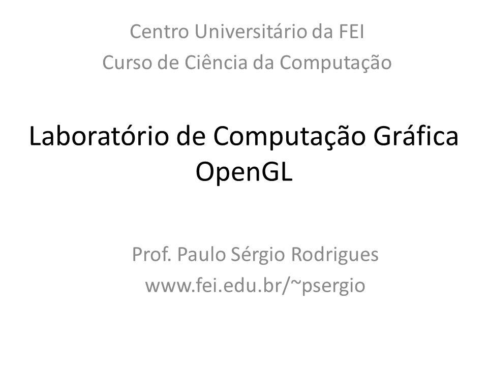 Laboratório de Computação Gráfica OpenGL Centro Universitário da FEI Curso de Ciência da Computação Prof. Paulo Sérgio Rodrigues www.fei.edu.br/~pserg