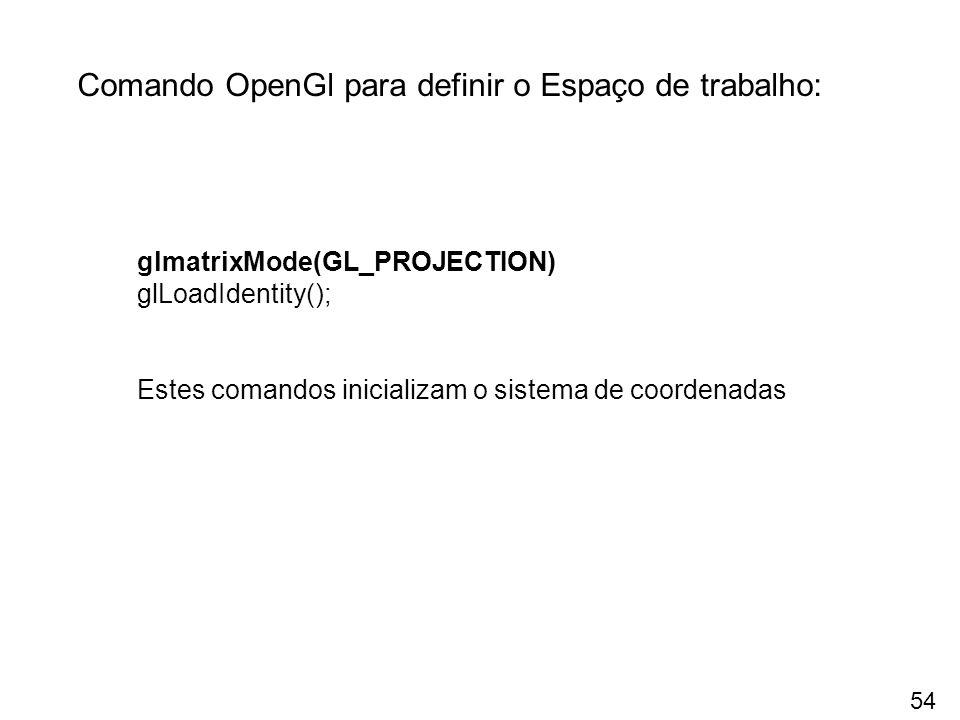 Comando OpenGl para definir o Espaço de trabalho: glmatrixMode(GL_PROJECTION) glLoadIdentity(); Estes comandos inicializam o sistema de coordenadas 54
