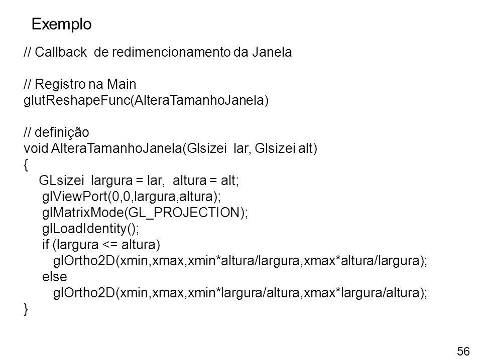 Exemplo // Callback de redimencionamento da Janela // Registro na Main glutReshapeFunc(AlteraTamanhoJanela) // definição void AlteraTamanhoJanela(Glsi