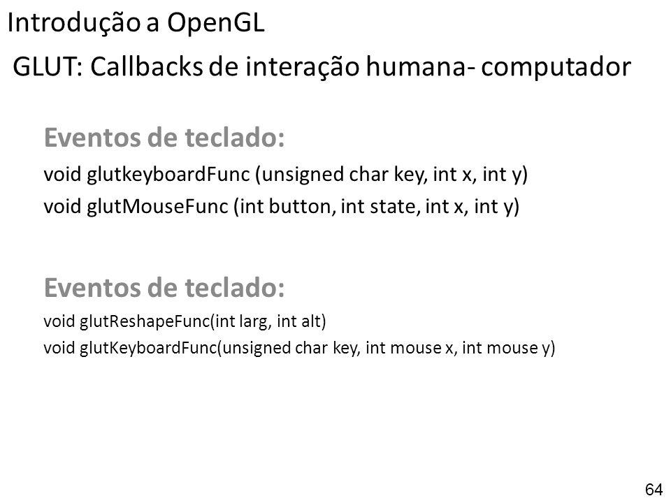 GLUT: Callbacks de interação humana- computador Eventos de teclado: void glutkeyboardFunc (unsigned char key, int x, int y) void glutMouseFunc (int bu