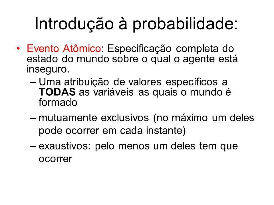 Introdução à probabilidade: Evento Atômico: Especificação completa do estado do mundo sobre o qual o agente está inseguro. –Uma atribuição de valores