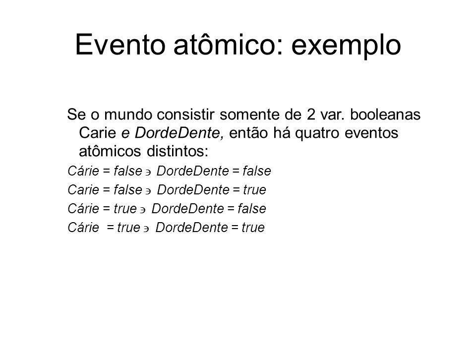 Evento atômico: exemplo Se o mundo consistir somente de 2 var. booleanas Carie e DordeDente, então há quatro eventos atômicos distintos: Cárie = false