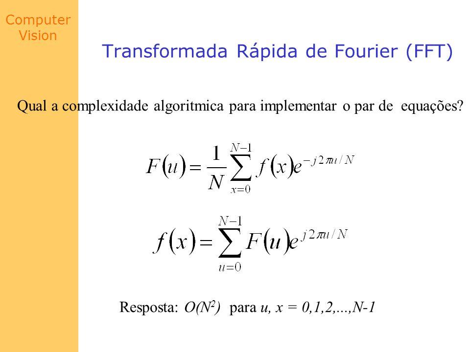 Computer Vision Transformada Rápida de Fourier (FFT) Qual a complexidade algoritmica para implementar o par de equações? Resposta: O(N 2 ) para u, x =