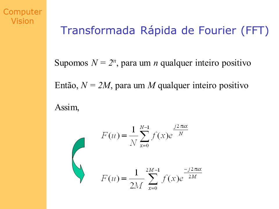 Computer Vision Transformada Rápida de Fourier (FFT) Supomos N = 2 n, para um n qualquer inteiro positivo Então, N = 2M, para um M qualquer inteiro po