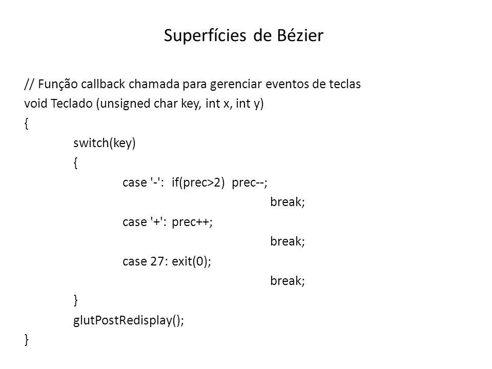 Superfícies de Bézier // Função callback chamada para gerenciar eventos de teclas void Teclado (unsigned char key, int x, int y) { switch(key) { case