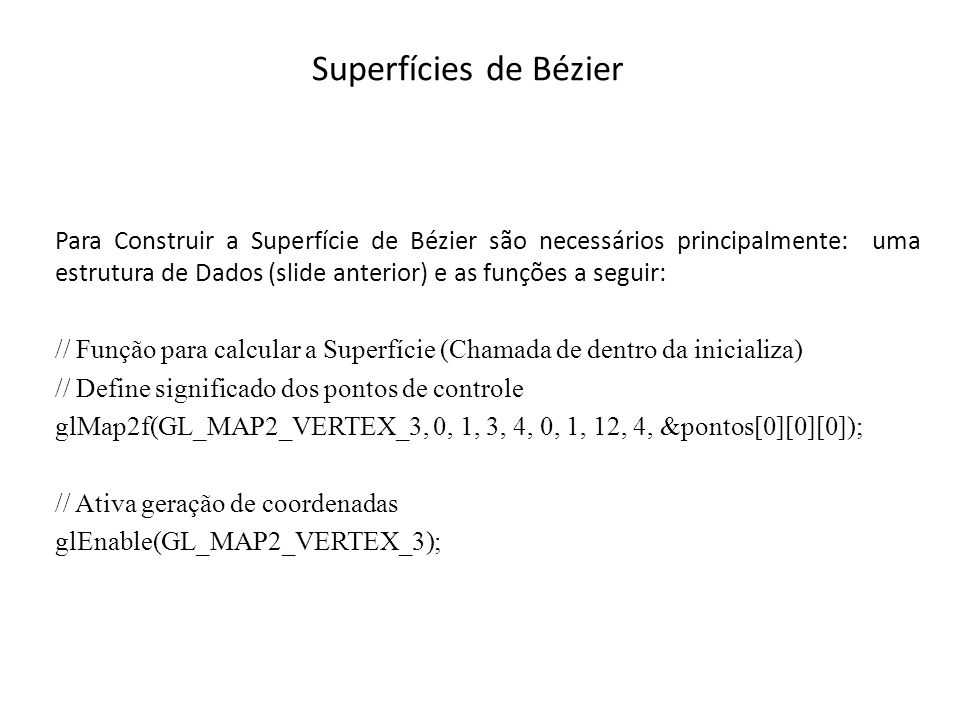 Superfícies de Bézier Explicação mais Detalhada // Função para calcular a superfície (Chamada de dentro da inicializa) // Define significado dos pontos de controle glMap2f(GL_MAP2_VERTEX_3,GLfloat u1, GLfloat u2, GLint ustride, GLint uorder, GLfloat v1, GLfloat v2, GLint vstride, GLint vorder, GLfloat *pontos); GL_MAP2_VERTEX_3: significado dos pontos de controle.