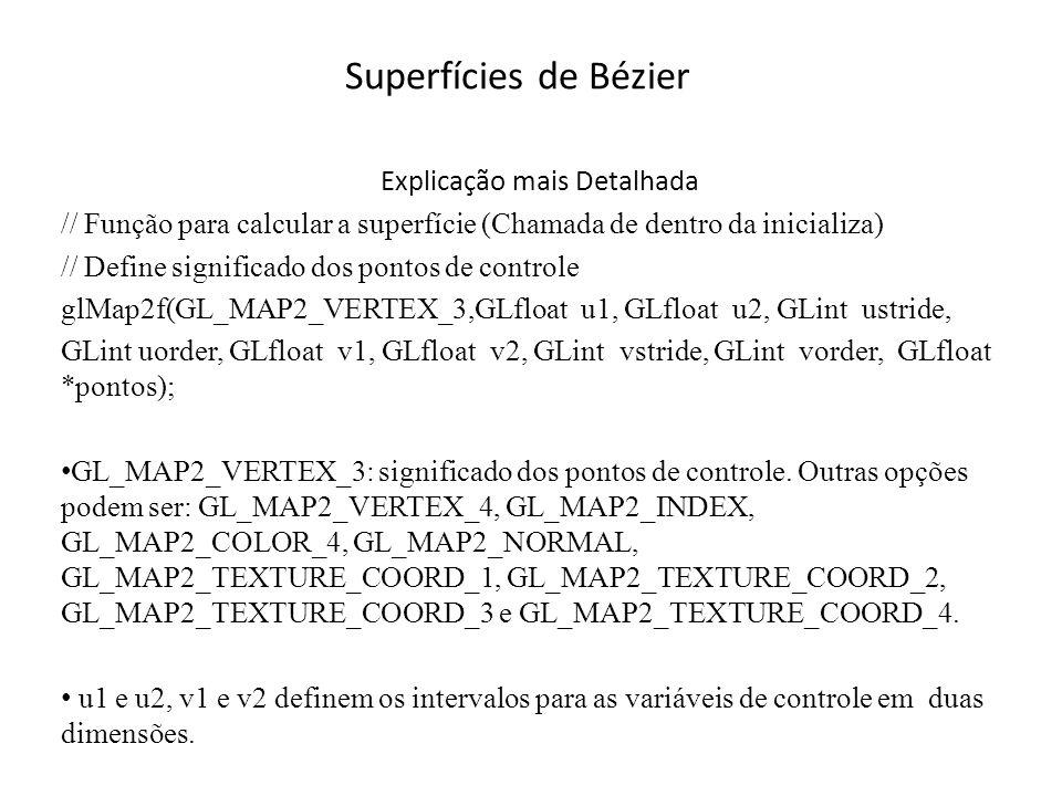 Superfícies de Bézzier Explicação mais Detalhada // Função para calcular a Bézier (Chamada de dentro da inicializa) // Define significado dos pontos de controle glMap2f(GL_MAP2_VERTEX_3,GLfloat u1, GLfloat u2, GLint ustride, GLint uorder, GLfloat v1, GLfloat v2, GLint vstride, GLint vorder, GLfloat *pontos); Os valores ustride e vstride indicam quantos valores float existem entre cada elemento do vetor no sentido horizontal (ustride) e vertical (vstride) Os parâmetros uorder e vorder devem conter a quantidade de elementos nos dois sentidos *pontos é um ponteiro para a estrutura de dados onde são guardados os pontos de controle.