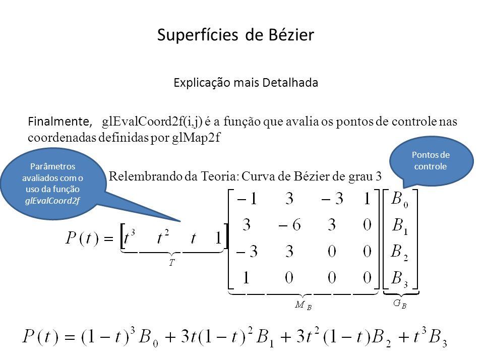 Superfícies de Bézier // Função de Avaliação (Chamada de dentro das macros de desenho (glBegin/Ebd)) // Traça a superfície for(float j=0; j<=1.01; j+=delta) { glBegin(GL_LINE_STRIP); // desenha (avalia) uma dimensão for(float i=0; i<=1.01; i+=delta) glEvalCoord2f(i,j); glEnd(); glBegin(GL_LINE_STRIP); // desenha (avalia) a segunda dimenção for(float i=0; i<=1.01; i+=delta) glEvalCoord2f(j,i); glEnd(); }