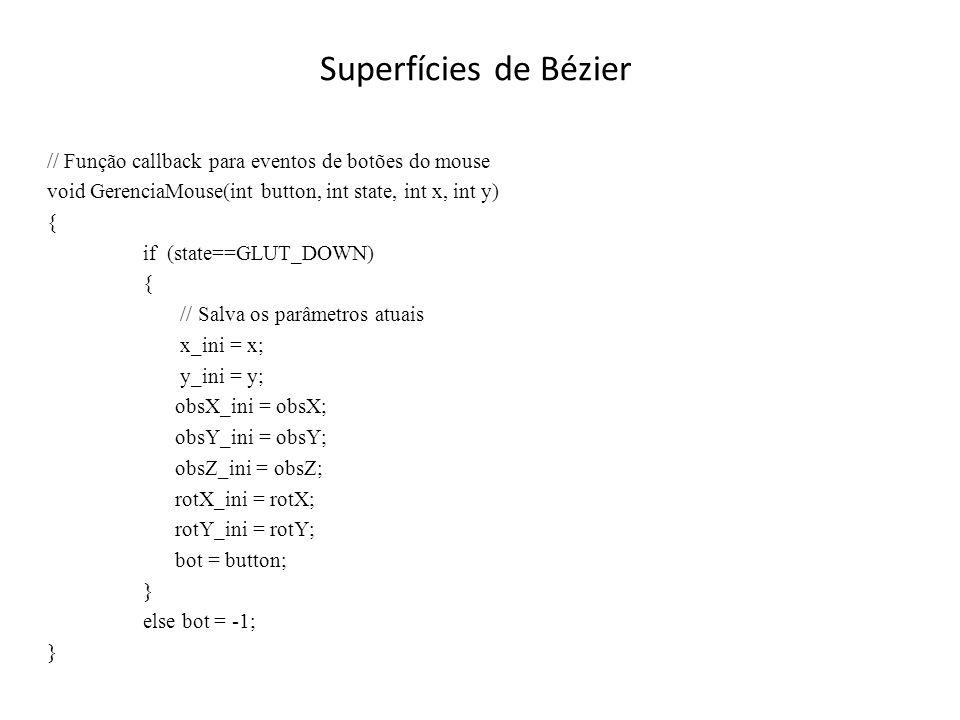 Superfícies de Bézier // Função callback de redesenho da janela de visualização (Continuação) // Traça a superfície for(float j=0; j<=1.01; j+=delta) { glBegin(GL_LINE_STRIP); for(float i=0; i<=1.01; i+=delta) glEvalCoord2f(i,j); glEnd(); glBegin(GL_LINE_STRIP); for(float i=0; i<=1.01; i+=delta) glEvalCoord2f(j,i); glEnd(); }