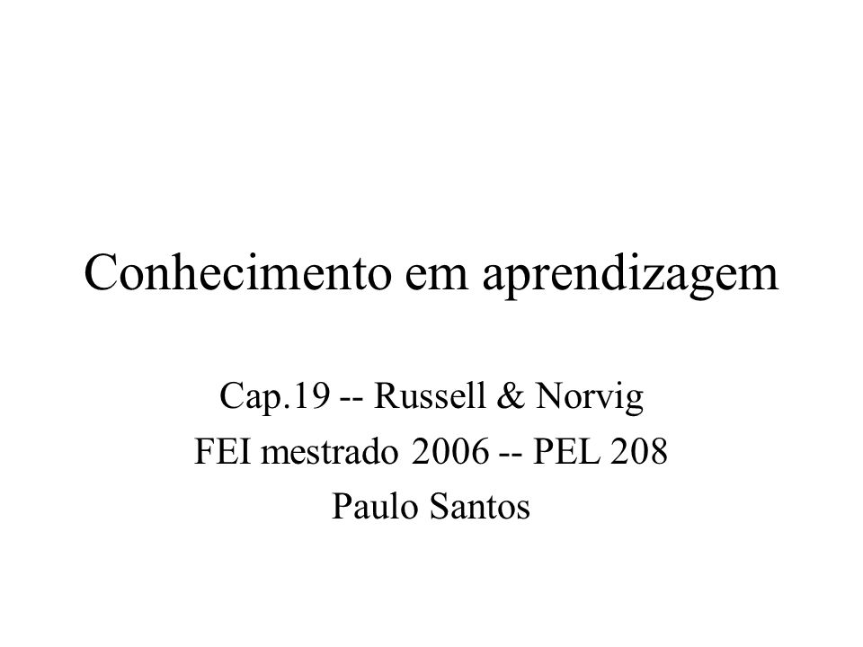 Conhecimento em aprendizagem Cap.19 -- Russell & Norvig FEI mestrado 2006 -- PEL 208 Paulo Santos