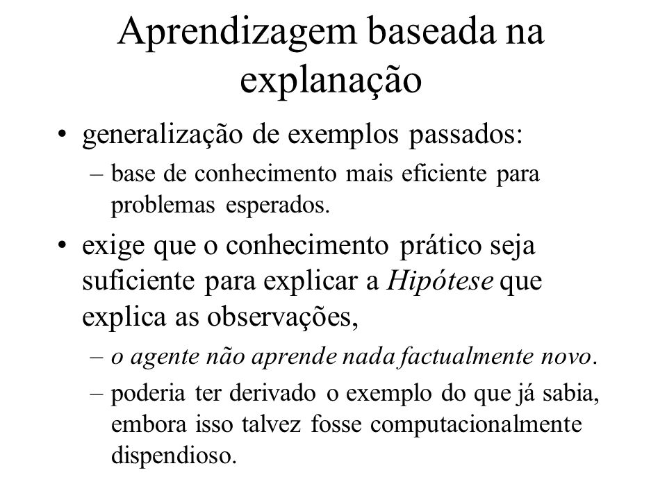 Aprendizagem baseada na explanação generalização de exemplos passados: –base de conhecimento mais eficiente para problemas esperados. exige que o conh
