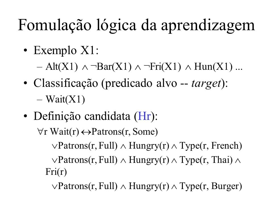 Exemplo X1: –Alt(X1) ¬Bar(X1) ¬Fri(X1) Hun(X1)... Classificação (predicado alvo -- target): –Wait(X1) Definição candidata (Hr): r Wait(r) Patrons(r, S