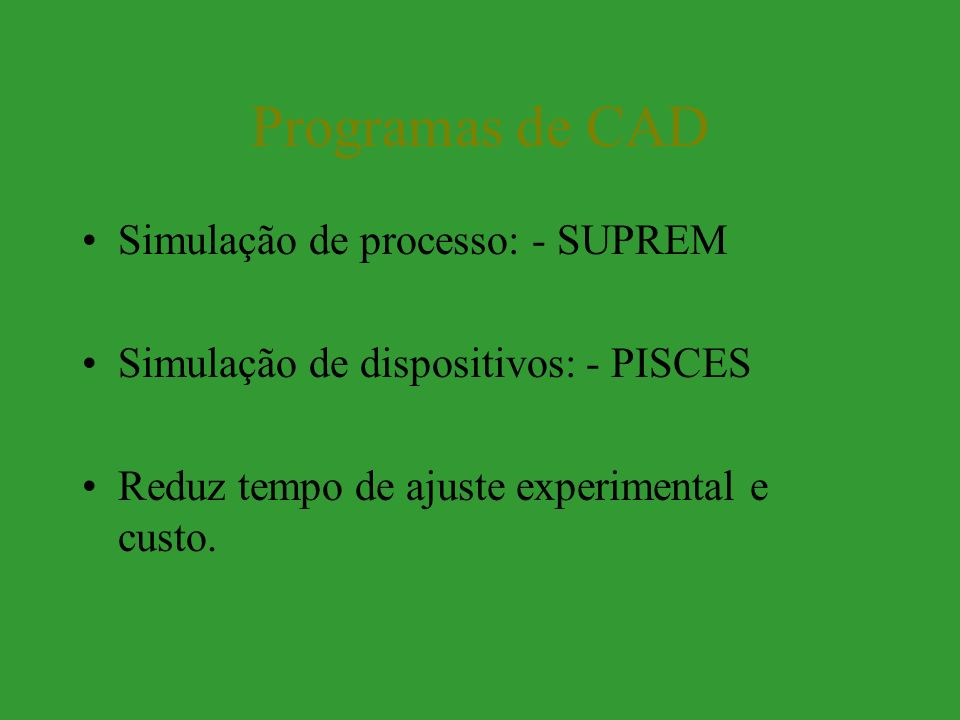 Programas de CAD Simulação de processo: - SUPREM Simulação de dispositivos: - PISCES Reduz tempo de ajuste experimental e custo.