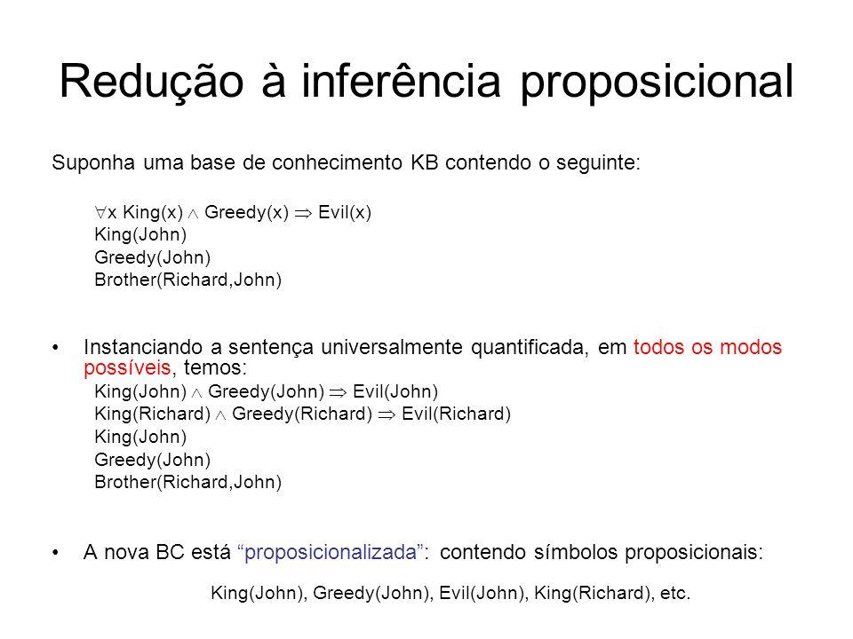 Redução à inferência proposicional Suponha uma base de conhecimento KB contendo o seguinte: x King(x) Greedy(x) Evil(x) King(John) Greedy(John) Brothe