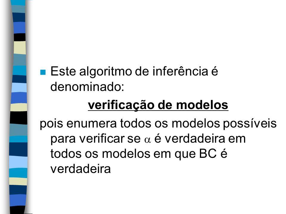 n Este algoritmo de inferência é denominado: verificação de modelos pois enumera todos os modelos possíveis para verificar se é verdadeira em todos os