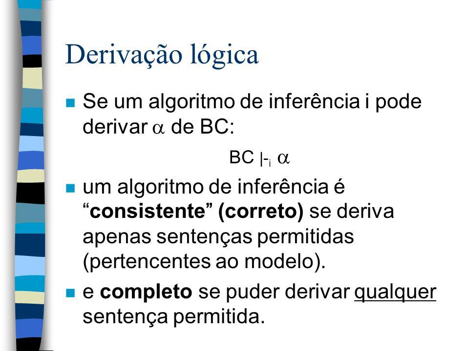 Derivação lógica n Se um algoritmo de inferência i pode derivar de BC: BC |- i n um algoritmo de inferência éconsistente (correto) se deriva apenas se