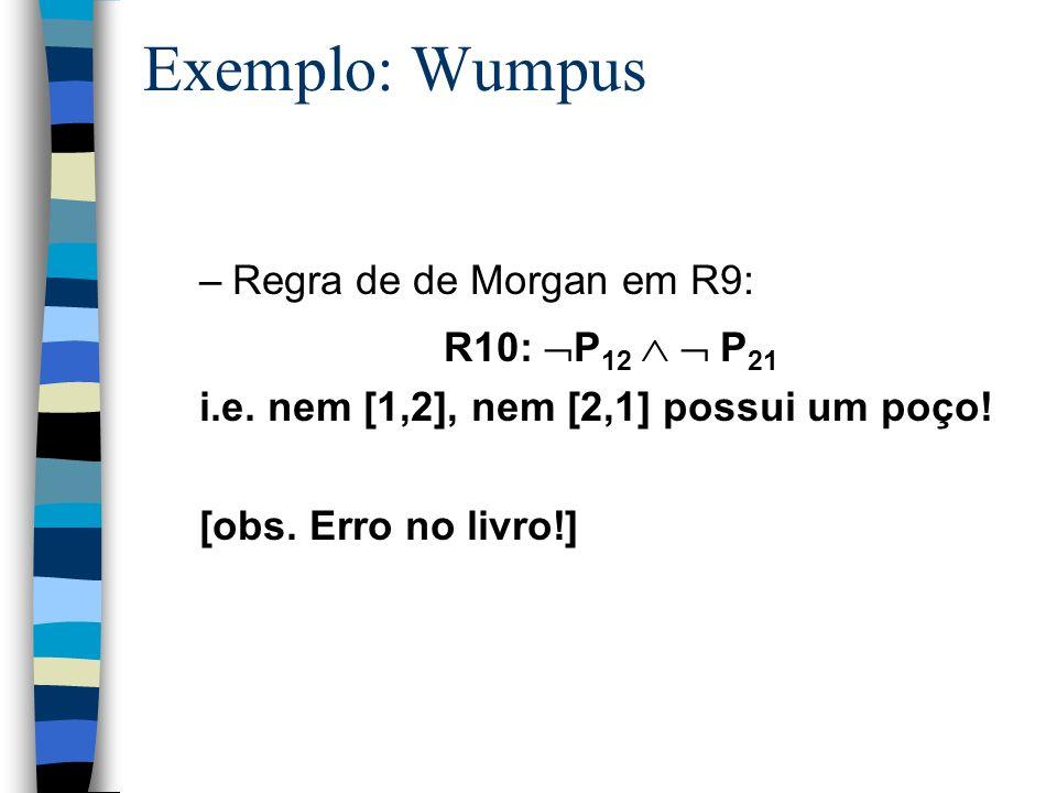 Exemplo: Wumpus –Regra de de Morgan em R9: R10: P 12 P 21 i.e. nem [1,2], nem [2,1] possui um poço! [obs. Erro no livro!]