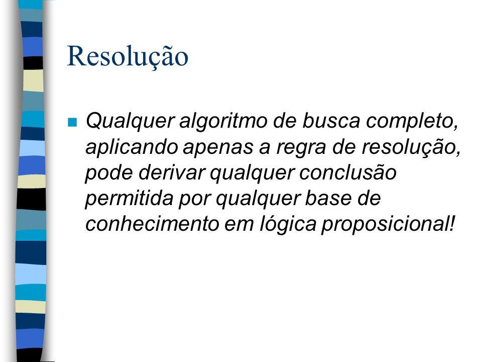 Resolução n Qualquer algoritmo de busca completo, aplicando apenas a regra de resolução, pode derivar qualquer conclusão permitida por qualquer base d