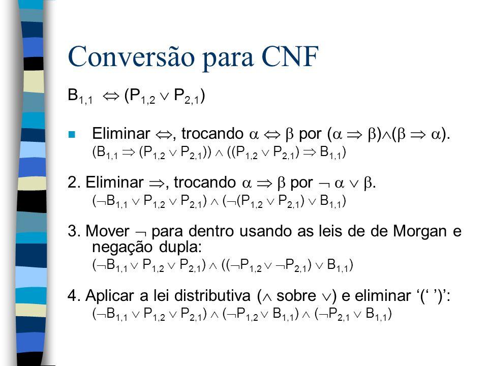Conversão para CNF B 1,1 (P 1,2 P 2,1 ) n Eliminar, trocando por ( ) ( ). (B 1,1 (P 1,2 P 2,1 )) ((P 1,2 P 2,1 ) B 1,1 ) 2. Eliminar, trocando por. (