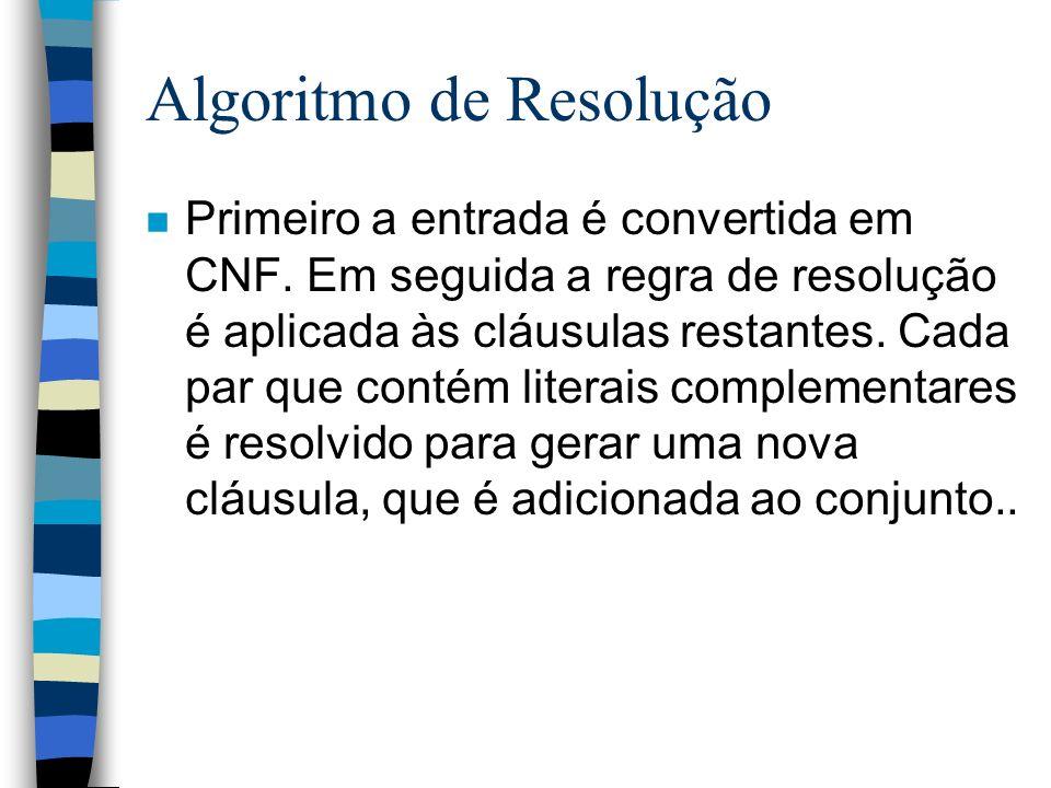Algoritmo de Resolução n Primeiro a entrada é convertida em CNF. Em seguida a regra de resolução é aplicada às cláusulas restantes. Cada par que conté