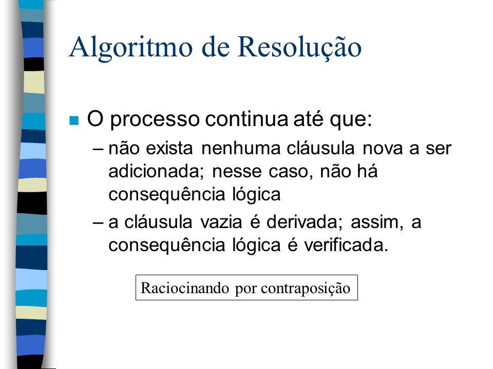 Algoritmo de Resolução n O processo continua até que: –não exista nenhuma cláusula nova a ser adicionada; nesse caso, não há consequência lógica –a cl