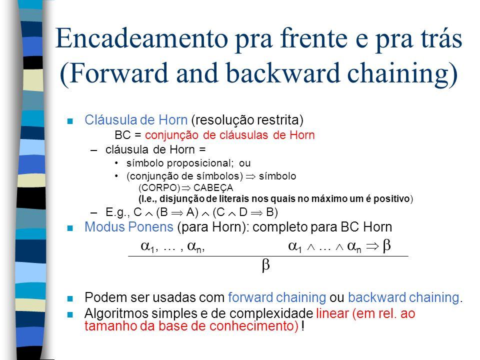 Encadeamento pra frente e pra trás (Forward and backward chaining) n Cláusula de Horn (resolução restrita) BC = conjunção de cláusulas de Horn –cláusu