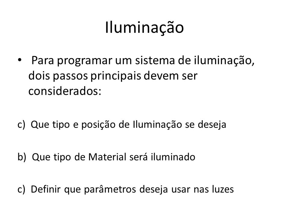 Para definir o Tipo e posição de Iluminação GLfloat luzAmbiente[4] = {0.2,0.2,0.2,1.0}; // como deseja uma luz ambiente GLfloat luzDifusa[4] = {0.7,0.7,0.7,1.0}; // como deseja uma luz difusa GLfloat luzEspecular[4] = {1.0, 1.0, 1.0, 1.0}; // como deseja uma luz especular GLfloat posicaoLuz[4] = {0.0, 50.0, 50.0, 1.0}; // posição da luz