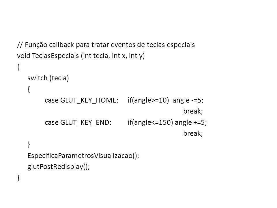 // Função callback para tratar eventos de teclas especiais void TeclasEspeciais (int tecla, int x, int y) { switch (tecla) { case GLUT_KEY_HOME:if(ang