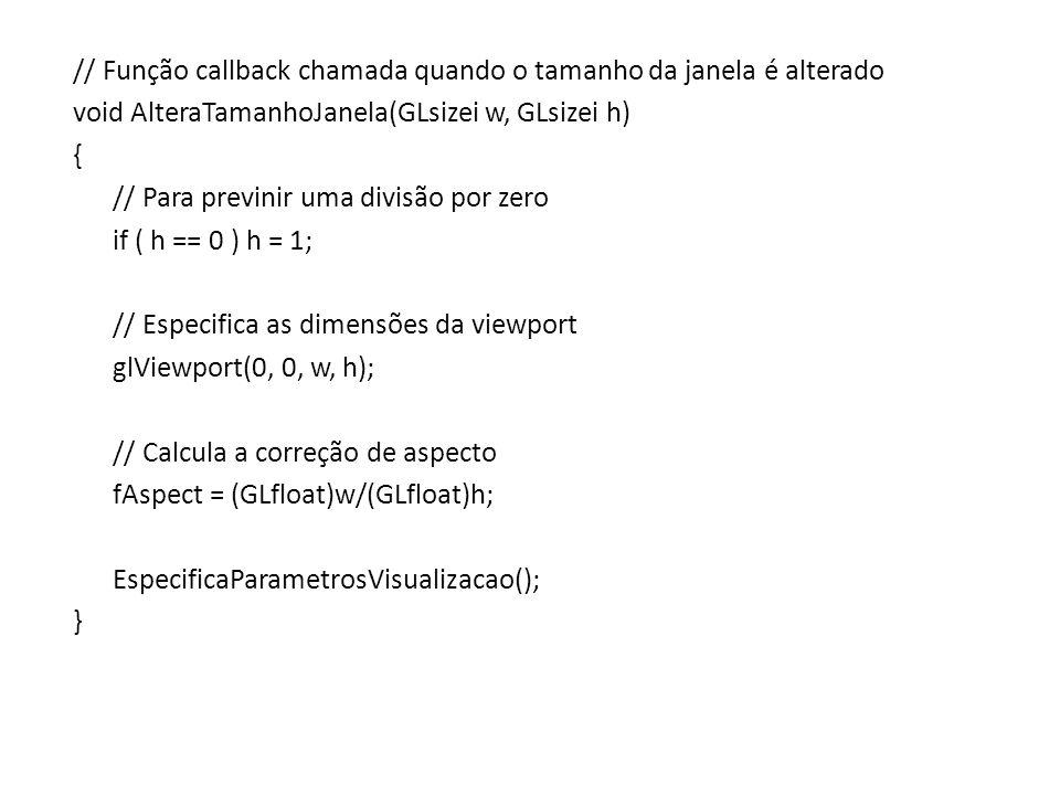 // Função callback chamada quando o tamanho da janela é alterado void AlteraTamanhoJanela(GLsizei w, GLsizei h) { // Para previnir uma divisão por zer