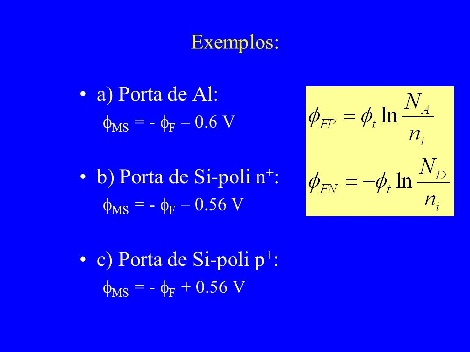 Exemplos: a) Porta de Al: MS = - F – 0.6 V b) Porta de Si-poli n + : MS = - F – 0.56 V c) Porta de Si-poli p + : MS = - F + 0.56 V