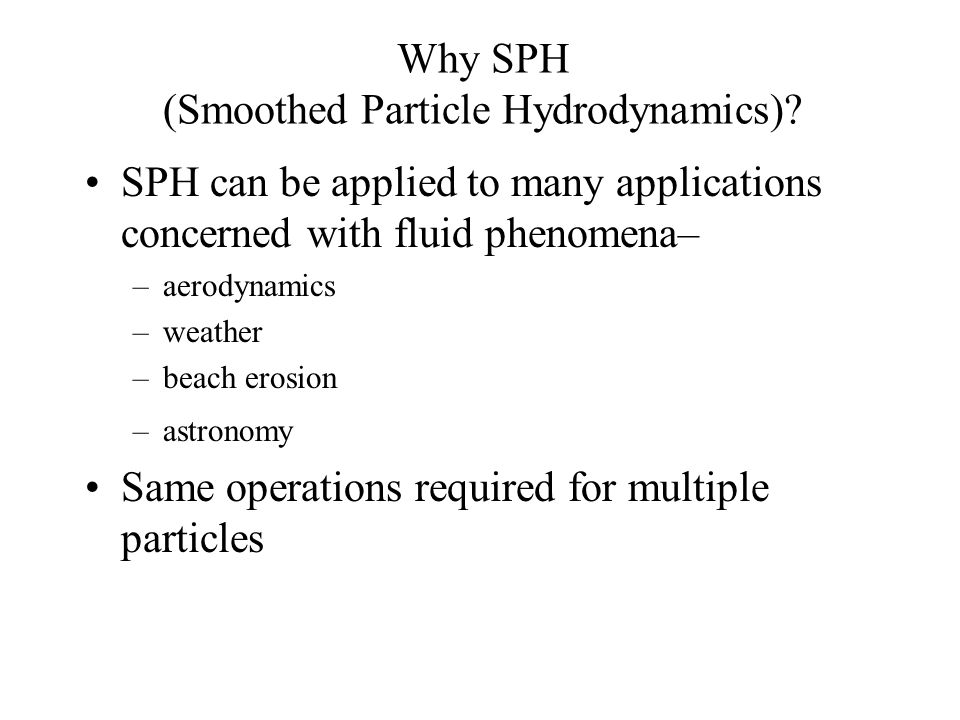 Why SPH (Smoothed Particle Hydrodynamics)? SPH can be applied to many applications concerned with fluid phenomena– –aerodynamics –weather –beach erosi