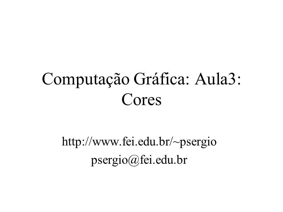Computação Gráfica: Aula3: Cores http://www.fei.edu.br/~psergio psergio@fei.edu.br