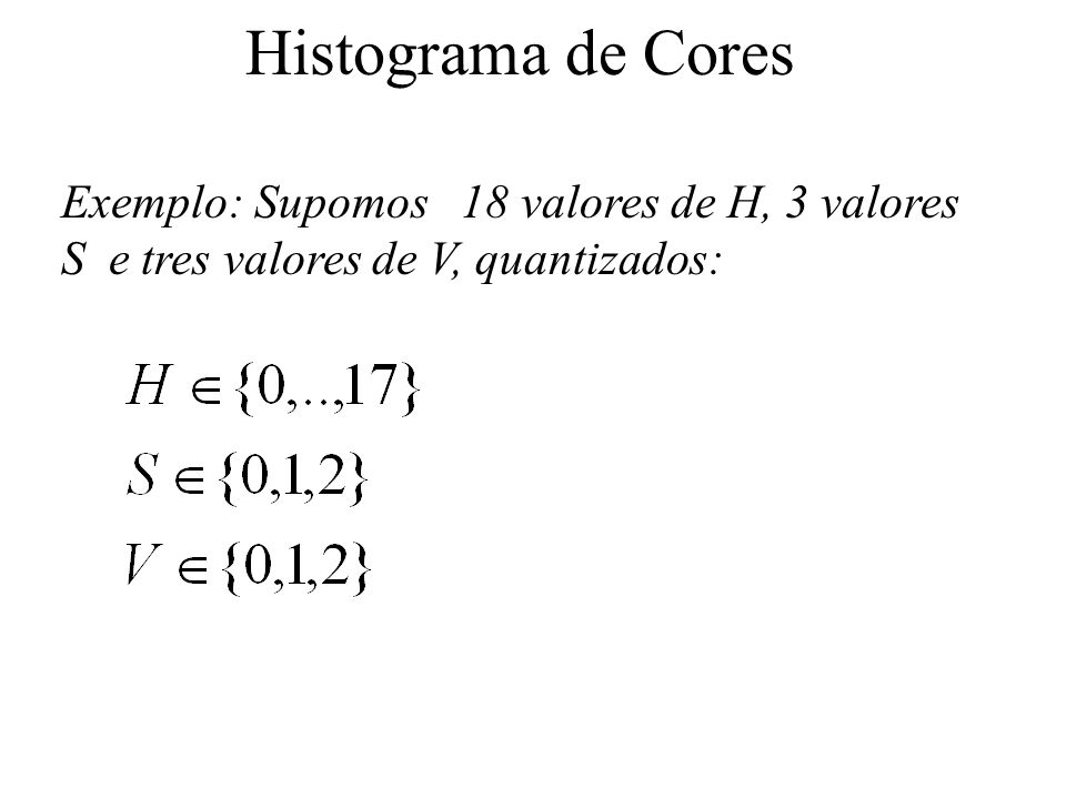 Histograma de Cores Exemplo: Supomos 18 valores de H, 3 valores S e tres valores de V, quantizados: