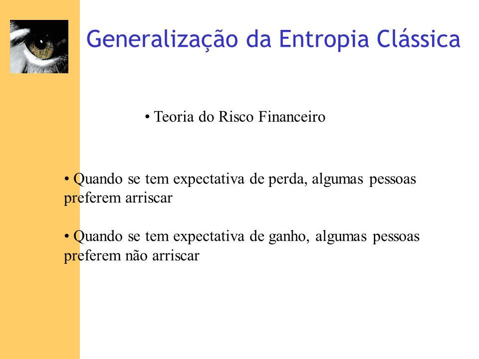 Generalização da Entropia Clássica Teoria do Risco Financeiro Quando se tem expectativa de perda, algumas pessoas preferem arriscar Quando se tem expe