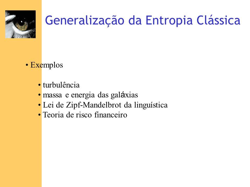 Generalização da Entropia Clássica Exemplos turbulência massa e energia das gal á xias Lei de Zipf-Mandelbrot da linguística Teoria de risco financeir